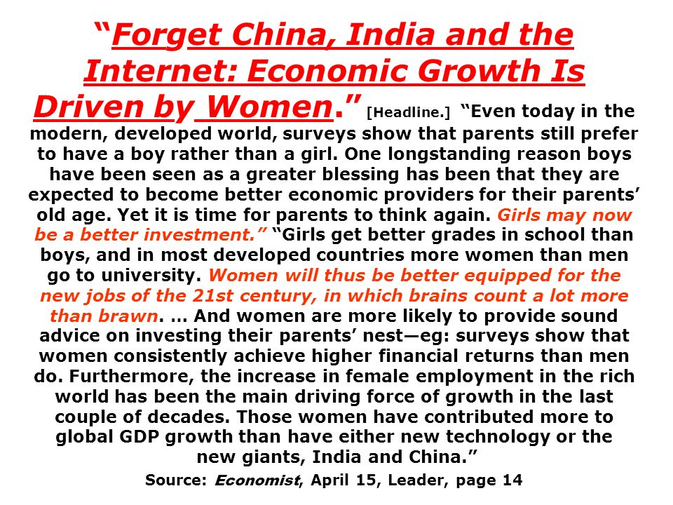 Forget China, India and the Internet: Economic Growth Is Driven by Women. [Headline.] Even today in the modern, developed world, surveys show that parents still prefer to have a boy rather than a girl. One longstanding reason boys have been seen as a greater blessing has been that they are expected to become better economic providers for their parents' old age. Yet it is time for parents to think again. Girls may now be a better investment. Girls get better grades in school than boys, and in most developed countries more women than men go to university. Women will thus be better equipped for the new jobs of the 21st century, in which brains count a lot more than brawn. … And women are more likely to provide sound advice on investing their parents' nest—eg: surveys show that women consistently achieve higher financial returns than men do. Furthermore, the increase in female employment in the rich world has been the main driving force of growth in the last couple of decades. Those women have contributed more to global GDP growth than have either new technology or the